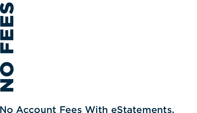 No fees. Zero. Zilch. No fees with eStatements.