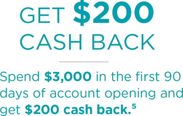 Get $200 Cash Back. Spend $3,000 in the first 90 days of account opening and get $200 cash back.