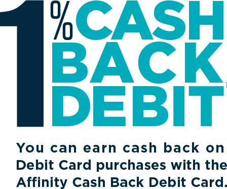 1% Cash Back Debit - You can earn cash back on Debit Card purchases with the Affinity Cash Back Debit Card.